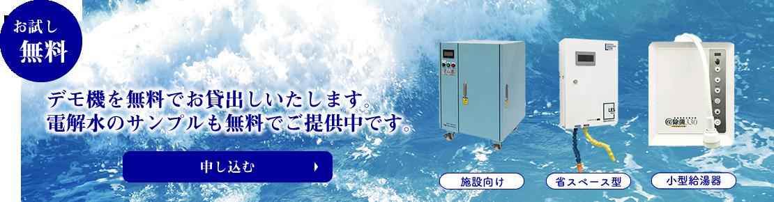 デモ機を無料でお貸出しいたします。 電解水のサンプルも無料でご提供中です。